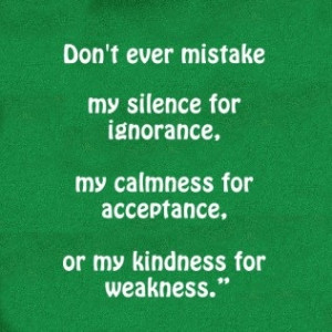 ... ignorance, My calmness for acceptance. Or my kindness for weakness