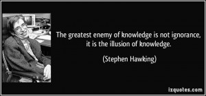 ... knowledge is not ignorance, it is the illusion of knowledge. - Stephen