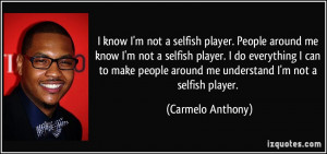 know I'm not a selfish player. People around me know I'm not a ...