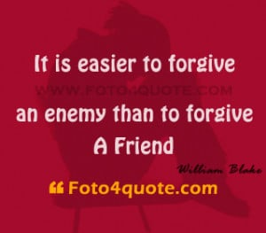 It is easier to forgive an enemy than to forgive a friend