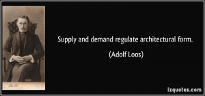 Supply and demand regulate architectural form. - Adolf Loos