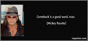 Comeback is a good word, man. - Mickey Rourke