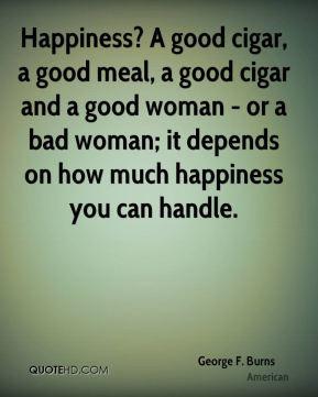 George F. Burns - Happiness? A good cigar, a good meal, a good cigar ...