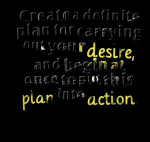 Create a definite plan for carrying out your desire, and begin at once ...