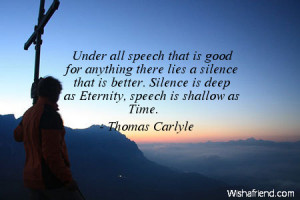... silence that is better. Silence is deep as Eternity, speech is shallow