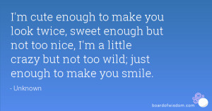 ... too nice, I'm a little crazy but not too wild; just enough to make you