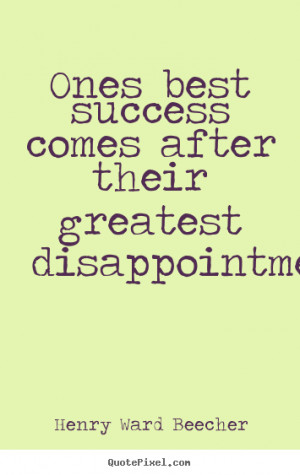 Ones best success comes after their greatest disappointments. ""