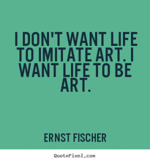 art i want life to be art ernst fischer more life quotes love quotes ...