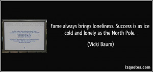 Fame always brings loneliness. Success is as ice cold and lonely as ...