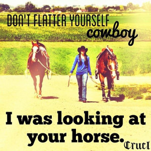 Don't flatter yourself cowboy:)