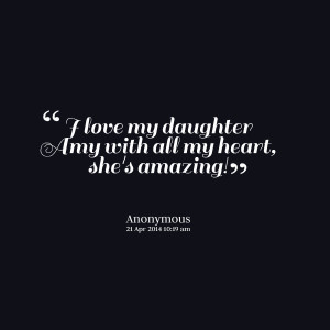 Quotes Picture: i love my daughter amy with all my heart, she's ...