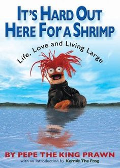 ... Shrimp: Life, Love & Living Large by Pepe the King Prawn, and Kermit