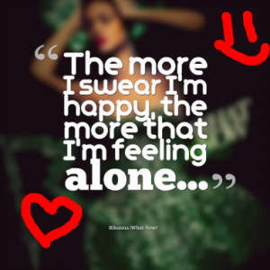 The more I swear I'm happy, the more that I'm feeling alone...
