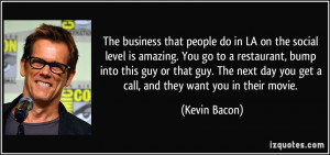 ... day you get a call, and they want you in their movie. - Kevin Bacon