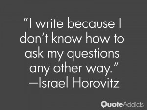 israel horovitz quotes i write because i don t know how to ask my ...