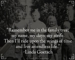 Remember me in the family tree; my name, my days, my strife. Then I ...