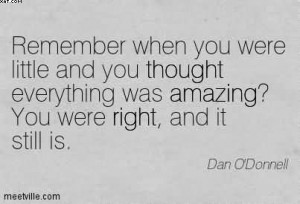 -when-you-were-little-and-you-thought-everything-was-amazing-you-were ...