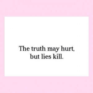 The truth may hurt but lies kill