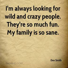 Dee Smith - I'm always looking for wild and crazy people. They're so ...