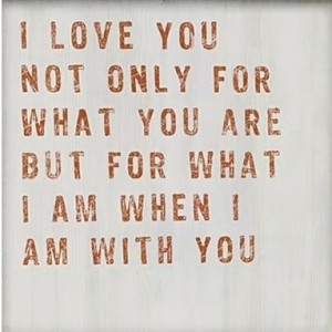 love you not only for what you are but for what i am when i am with ...