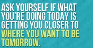 ask yourself if what you're doing today is getting you closer to ...