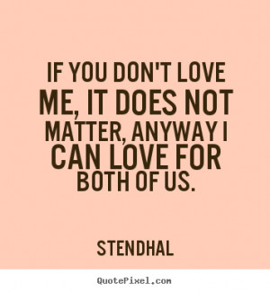 If you don't love me, it does not matter, anyway I can love for both ...