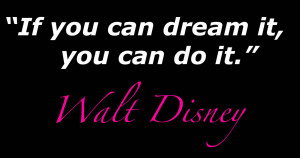 """... come true…if we have the courage to pursue them."""" – Walt Disney"""