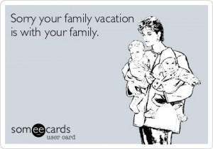 ... ! | Sorry your family vacation is with your family | From Someecards