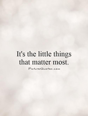 It's the little things that matter most. Picture Quote #1