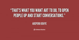 That's what you want art to do, to open people up and start ...