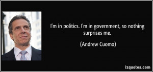 ... politics. I'm in government, so nothing surprises me. - Andrew Cuomo