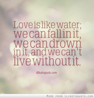 Love is like water; we can fall in it, we can drown in it, and we can ...