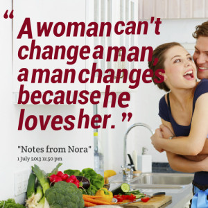 Quotes Picture: a woman can't change a man, a man changes because he ...