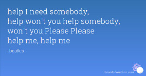 Need Help Quotes Help i Need Somebody Help
