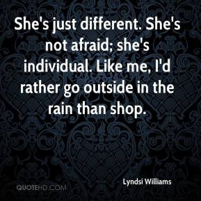 She's just different. She's not afraid; she's individual. Like me, I'd ...