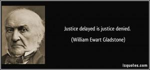 Justice delayed is justice denied. - William Ewart Gladstone