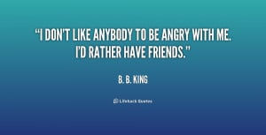 don't like anybody to be angry with me. I'd rather have friends ...
