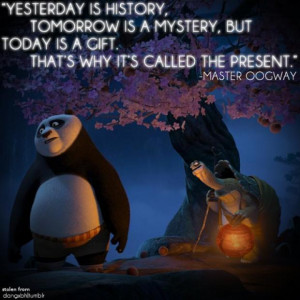 ... is a mystery, But Today is a Gift. That's why it's called The Present