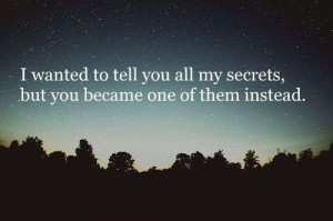 wanted to tell you all my secrets, but you became one of them ...