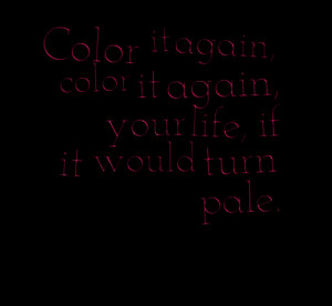 Quotes Picture: color it again, color it again, your life, if it would ...