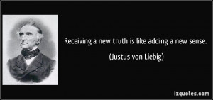 Receiving a new truth is like adding a new sense. - Justus von Liebig
