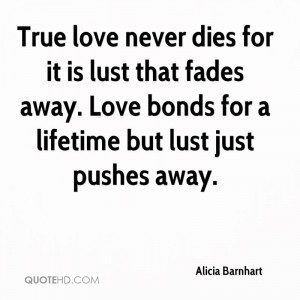 True love never dies for it is lust that fades away. Love bonds for a ...