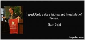 ... speak Urdu quite a lot, too, and I read a lot of Persian. - Juan Cole