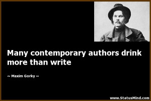 Many contemporary authors drink more than write Maxim Gorky Quotes