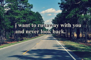 Want To Runaway With You And Never Look Back Nature Quote