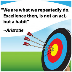 "... do. Excellence then, is not an act, but a habit"" Aristotle"