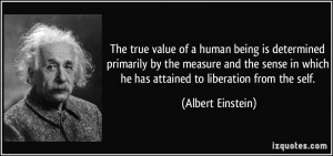 The true value of a human being is determined primarily by the measure ...