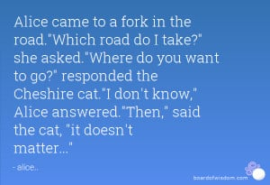 Alice came to a fork in the road.Which road do I take? she asked.Where ...