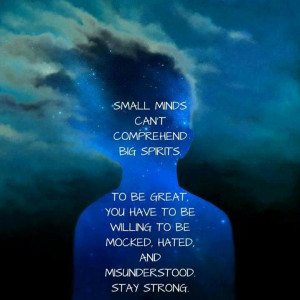 small minds can t comprehend big spirits to be great you have to