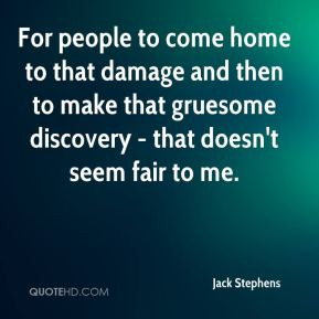 For people to come home to that damage and then to make that gruesome ...